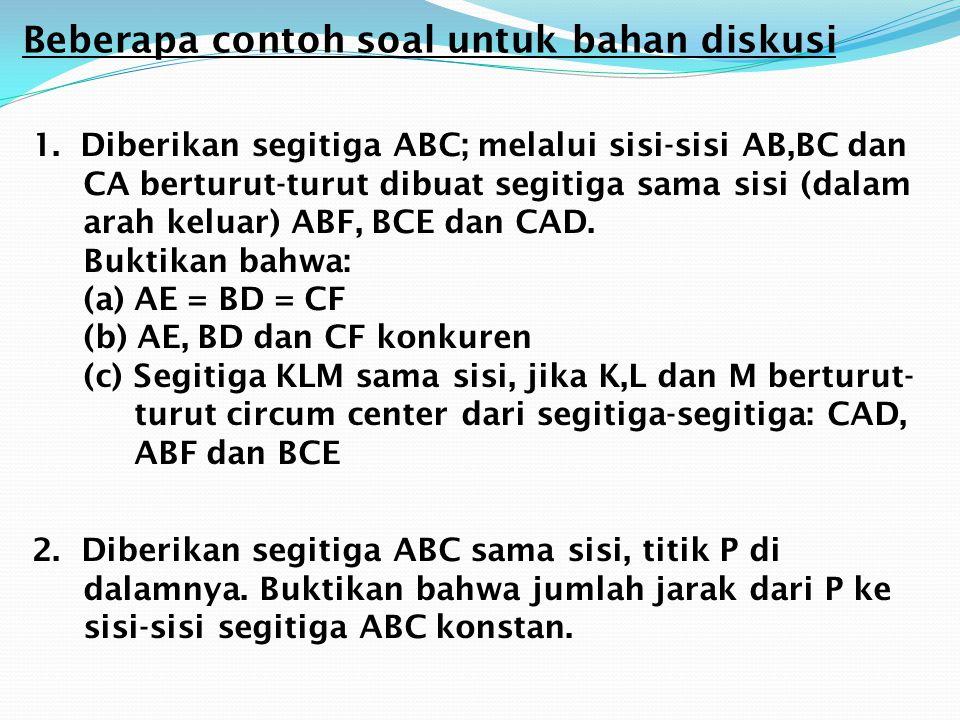 Beberapa contoh soal untuk bahan diskusi 1.Diberikan segitiga ABC; melalui sisi-sisi AB,BC dan CA berturut-turut dibuat segitiga sama sisi (dalam arah
