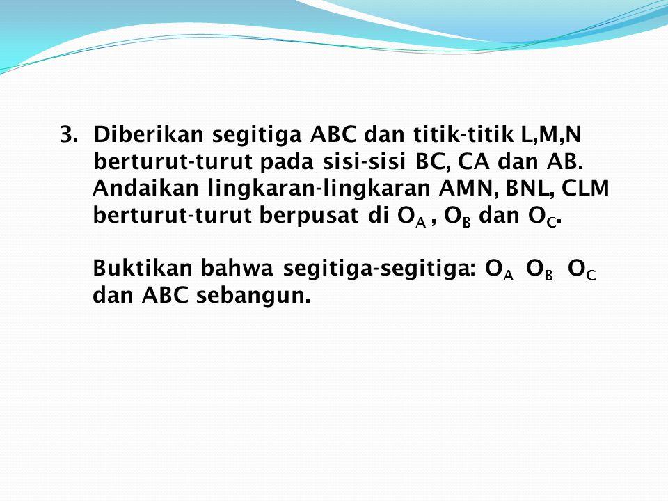 3. Diberikan segitiga ABC dan titik-titik L,M,N berturut-turut pada sisi-sisi BC, CA dan AB. Andaikan lingkaran-lingkaran AMN, BNL, CLM berturut-turut