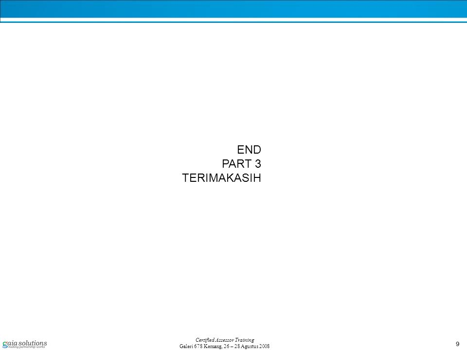 9 Certified Assessor Training Galeri 678 Kemang, 26 – 28 Agustus 2008 END PART 3 TERIMAKASIH