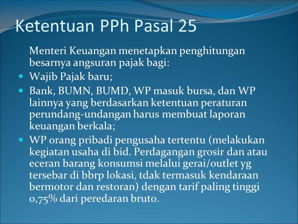 Ketentuan PPh Pasal 25 Menteri Keuangan menetapkan penghitungan besarnya angsuran pajak bagi: Wajib Pajak baru; Bank, BUMN, BUMD, WP masuk bursa, dan