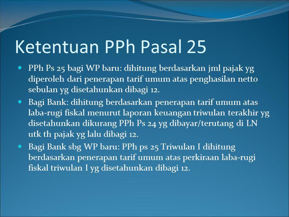 Ketentuan PPh Pasal 25 PPh Ps 25 bagi WP baru: dihitung berdasarkan jml pajak yg diperoleh dari penerapan tarif umum atas penghasilan netto sebulan yg