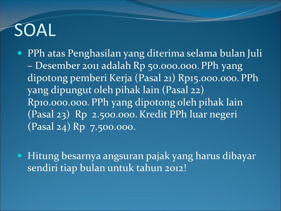 SOAL PPh atas Penghasilan yang diterima selama bulan Juli – Desember 2011 adalah Rp 50.000.000. PPh yang dipotong pemberi Kerja (Pasal 21) Rp15.000.00