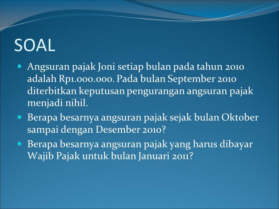 SOAL Angsuran pajak Joni setiap bulan pada tahun 2010 adalah Rp1.000.000. Pada bulan September 2010 diterbitkan keputusan pengurangan angsuran pajak m