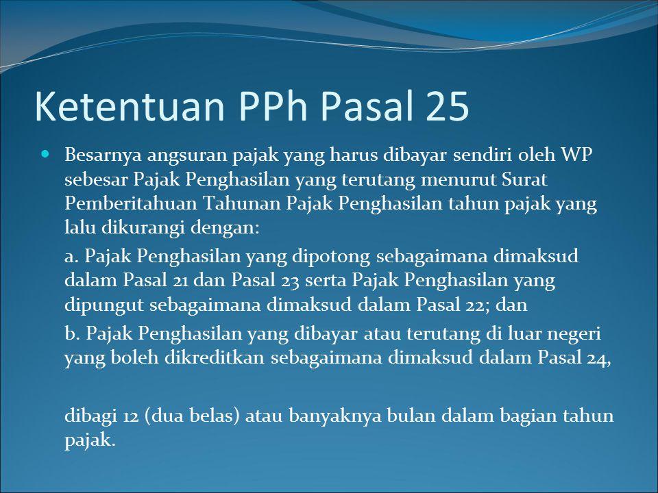 Ketentuan PPh Pasal 25 Besarnya angsuran pajak yang harus dibayar sendiri oleh WP sebesar Pajak Penghasilan yang terutang menurut Surat Pemberitahuan