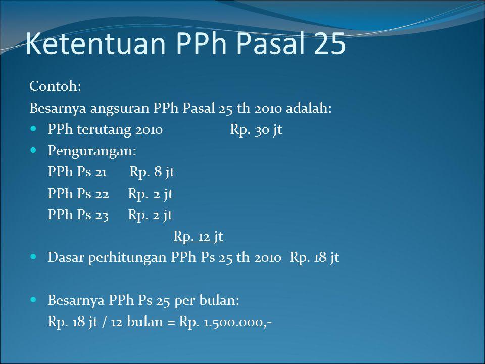 Ketentuan PPh Pasal 25 Contoh: Besarnya angsuran PPh Pasal 25 th 2010 adalah: PPh terutang 2010 Rp. 30 jt Pengurangan: PPh Ps 21 Rp. 8 jt PPh Ps 22 Rp