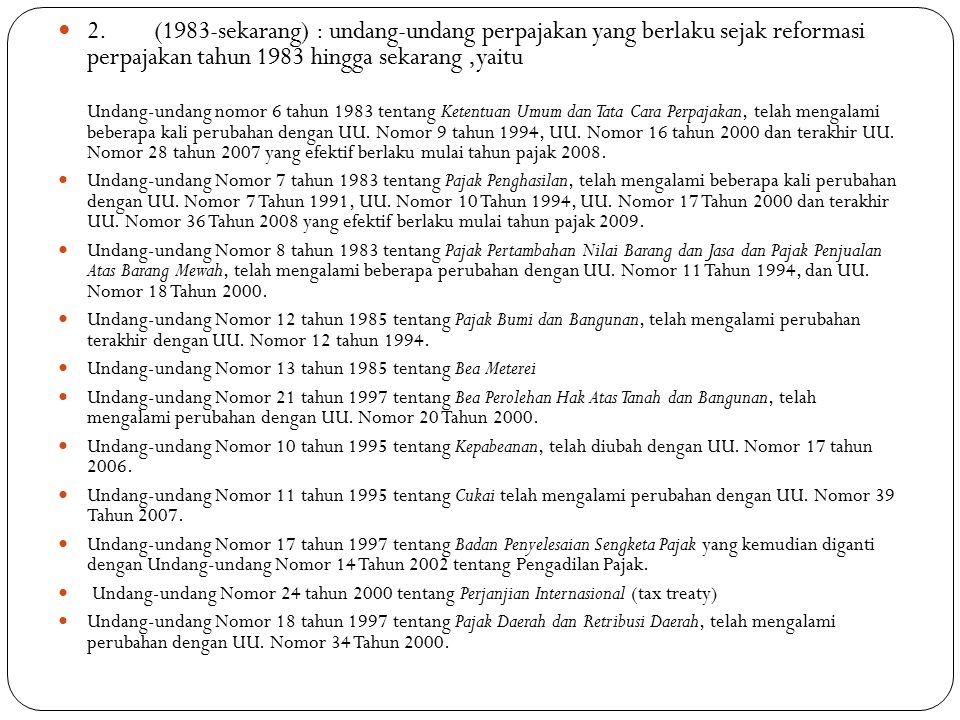 2.(1983-sekarang) : undang-undang perpajakan yang berlaku sejak reformasi perpajakan tahun 1983 hingga sekarang,yaitu Undang-undang nomor 6 tahun 1983 tentang Ketentuan Umum dan Tata Cara Perpajakan, telah mengalami beberapa kali perubahan dengan UU.