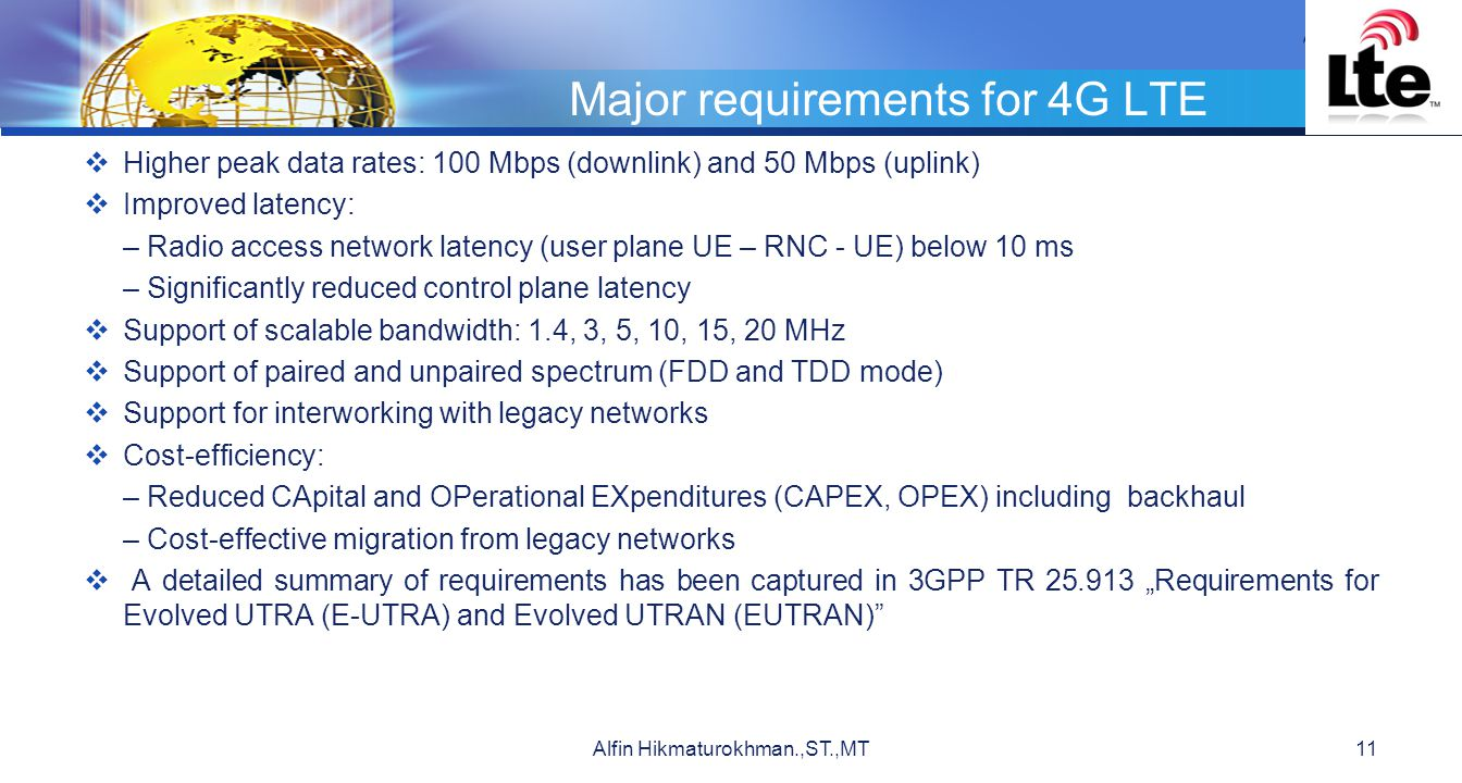 """LOGO Major requirements for 4G LTE  Higher peak data rates: 100 Mbps (downlink) and 50 Mbps (uplink)  Improved latency: – Radio access network latency (user plane UE – RNC - UE) below 10 ms – Significantly reduced control plane latency  Support of scalable bandwidth: 1.4, 3, 5, 10, 15, 20 MHz  Support of paired and unpaired spectrum (FDD and TDD mode)  Support for interworking with legacy networks  Cost-efficiency: – Reduced CApital and OPerational EXpenditures (CAPEX, OPEX) including backhaul – Cost-effective migration from legacy networks  A detailed summary of requirements has been captured in 3GPP TR 25.913 """"Requirements for Evolved UTRA (E-UTRA) and Evolved UTRAN (EUTRAN) Alfin Hikmaturokhman.,ST.,MT11"""