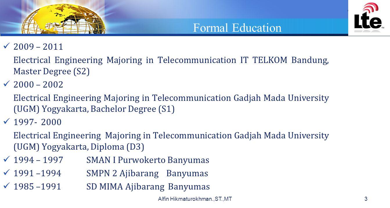 LOGO Formal Education 2009 – 2011 Electrical Engineering Majoring in Telecommunication IT TELKOM Bandung, Master Degree (S2) 2000 – 2002 Electrical Engineering Majoring in Telecommunication Gadjah Mada University (UGM) Yogyakarta, Bachelor Degree (S1) 1997- 2000 Electrical Engineering Majoring in Telecommunication Gadjah Mada University (UGM) Yogyakarta, Diploma (D3) 1994 – 1997SMAN I Purwokerto Banyumas 1991 –1994SMPN 2 Ajibarang Banyumas 1985 –1991SD MIMA Ajibarang Banyumas Alfin Hikmaturokhman.,ST.,MT3