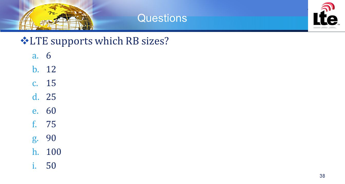 LOGO Questions  LTE supports which RB sizes? a.6 b.12 c.15 d.25 e.60 f.75 g.90 h.100 i.50 38
