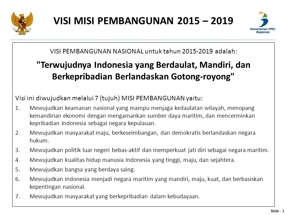 9 AGENDA PRIORITAS – NAWA CITA 1.Menghadirkan kembali negara untuk melindungi segenap bangsa dan memberi rasa aman pada seluruh WN 2.Membangun tata kelola Pemerintahan yg bersih, efektif, demokratis dan terpercaya 3.Membangun Indonesia dari pinggiran dg memperkuat daerah-daerah dan desa dlm kerangka Negara Kesatuan 4.Memperkuat kehadiran Negara dalam melakukan reformasi sistem dan penegakan hukum yang bebas korupsi, bermartabat dan terpercaya.