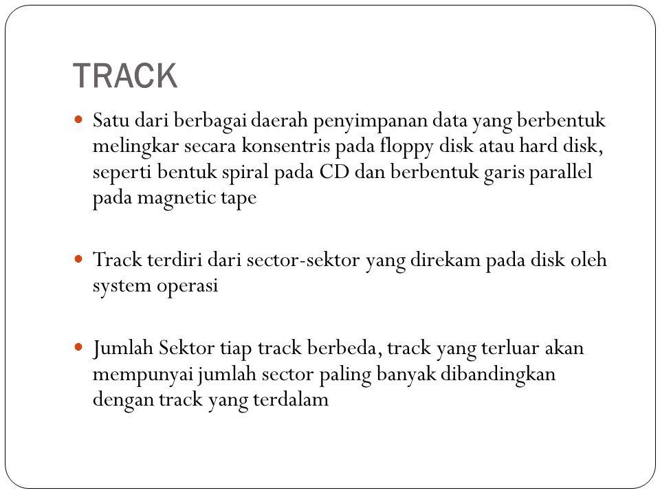 TRACK Satu dari berbagai daerah penyimpanan data yang berbentuk melingkar secara konsentris pada floppy disk atau hard disk, seperti bentuk spiral pada CD dan berbentuk garis parallel pada magnetic tape Track terdiri dari sector-sektor yang direkam pada disk oleh system operasi Jumlah Sektor tiap track berbeda, track yang terluar akan mempunyai jumlah sector paling banyak dibandingkan dengan track yang terdalam