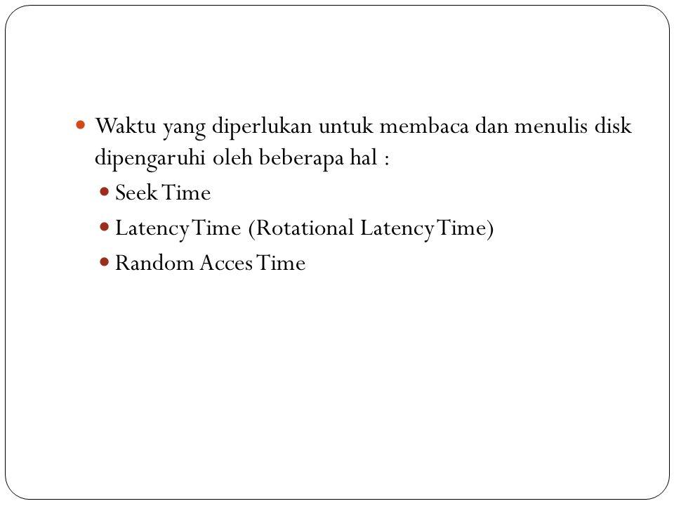 Waktu yang diperlukan untuk membaca dan menulis disk dipengaruhi oleh beberapa hal : Seek Time Latency Time (Rotational Latency Time) Random Acces Time