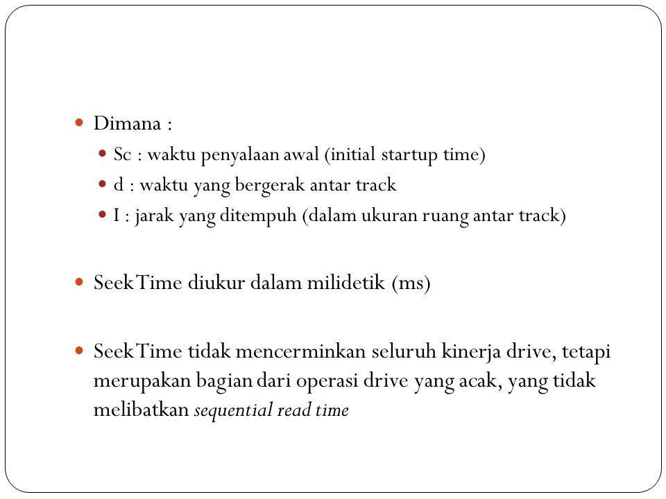 Dimana : Sc : waktu penyalaan awal (initial startup time) d : waktu yang bergerak antar track I : jarak yang ditempuh (dalam ukuran ruang antar track) Seek Time diukur dalam milidetik (ms) Seek Time tidak mencerminkan seluruh kinerja drive, tetapi merupakan bagian dari operasi drive yang acak, yang tidak melibatkan sequential read time