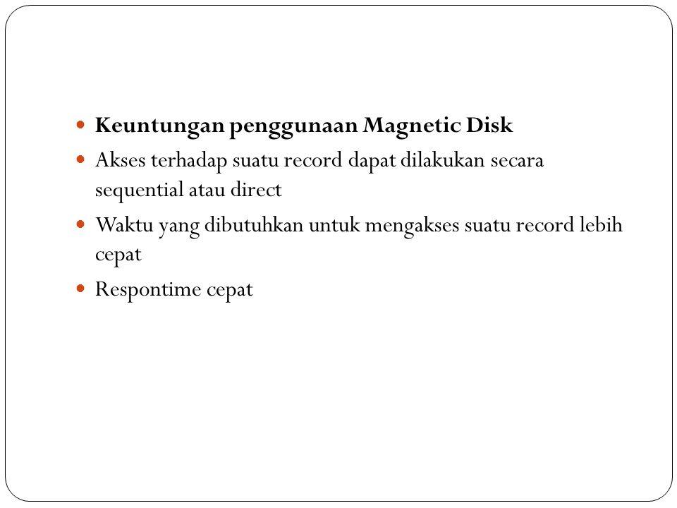 Keuntungan penggunaan Magnetic Disk Akses terhadap suatu record dapat dilakukan secara sequential atau direct Waktu yang dibutuhkan untuk mengakses suatu record lebih cepat Respontime cepat