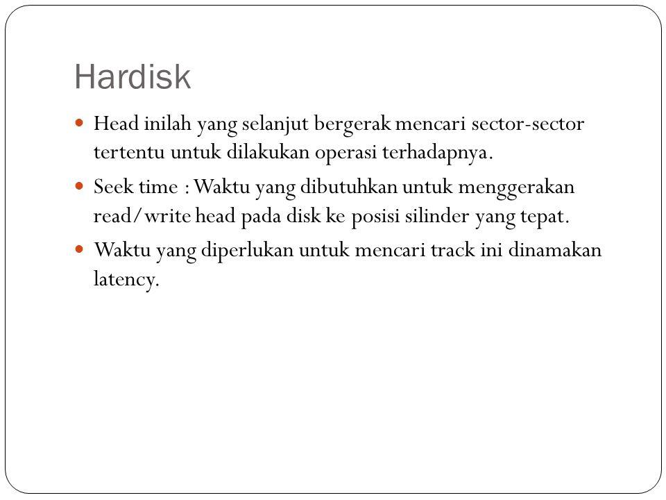Hardisk Head inilah yang selanjut bergerak mencari sector-sector tertentu untuk dilakukan operasi terhadapnya. Seek time : Waktu yang dibutuhkan untuk