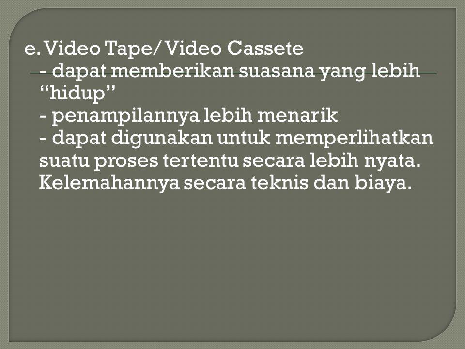 """e. Video Tape/ Video Cassete - dapat memberikan suasana yang lebih """"hidup"""" - penampilannya lebih menarik - dapat digunakan untuk memperlihatkan suatu"""