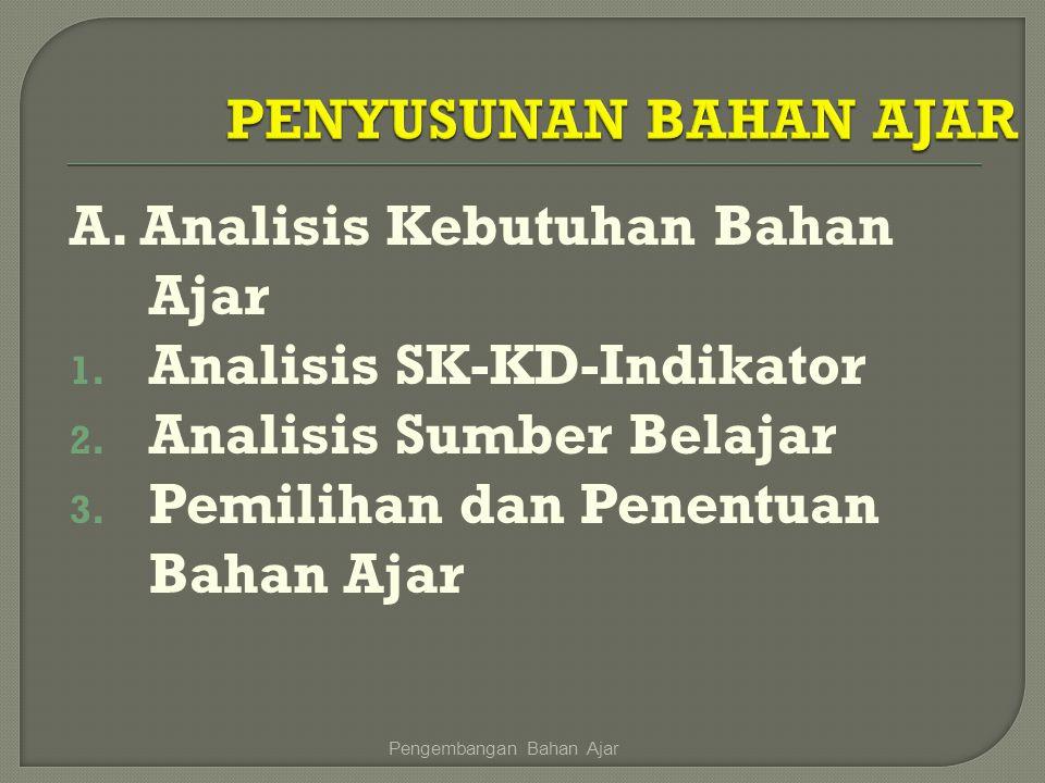 A. Analisis Kebutuhan Bahan Ajar 1. Analisis SK-KD-Indikator 2. Analisis Sumber Belajar 3. Pemilihan dan Penentuan Bahan Ajar Pengembangan Bahan Ajar