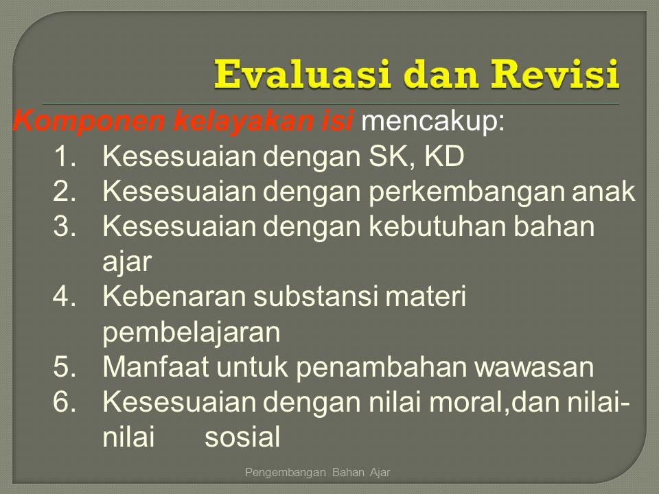 Komponen kelayakan isi mencakup: 1.Kesesuaian dengan SK, KD 2.Kesesuaian dengan perkembangan anak 3.Kesesuaian dengan kebutuhan bahan ajar 4.Kebenaran
