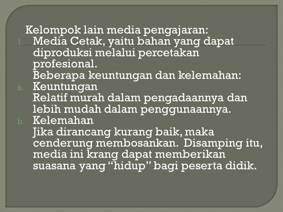 Kelompok lain media pengajaran: 1. Media Cetak, yaitu bahan yang dapat diproduksi melalui percetakan profesional. Beberapa keuntungan dan kelemahan: a