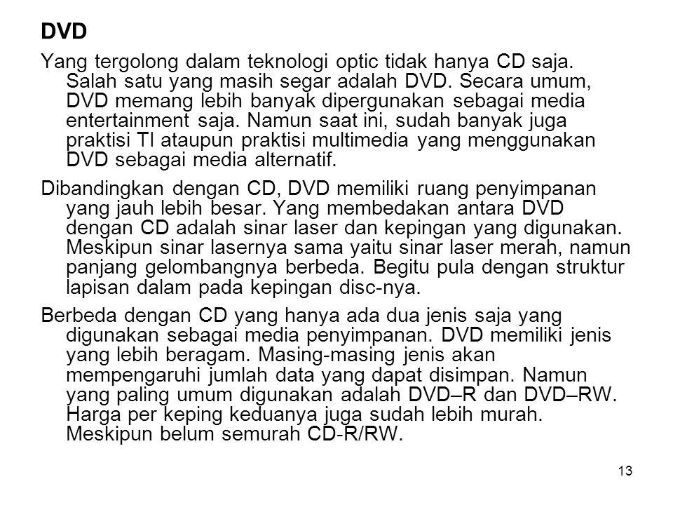 13 DVD Yang tergolong dalam teknologi optic tidak hanya CD saja. Salah satu yang masih segar adalah DVD. Secara umum, DVD memang lebih banyak dipergun