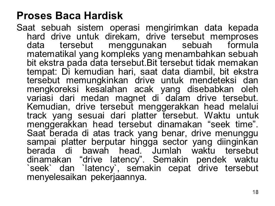18 Proses Baca Hardisk Saat sebuah sistem operasi mengirimkan data kepada hard drive untuk direkam, drive tersebut memproses data tersebut menggunakan