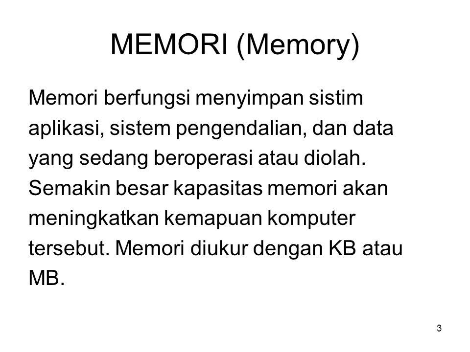 3 MEMORI (Memory) Memori berfungsi menyimpan sistim aplikasi, sistem pengendalian, dan data yang sedang beroperasi atau diolah. Semakin besar kapasita