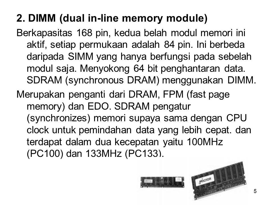 5 2. DIMM (dual in-line memory module) Berkapasitas 168 pin, kedua belah modul memori ini aktif, setiap permukaan adalah 84 pin. Ini berbeda daripada