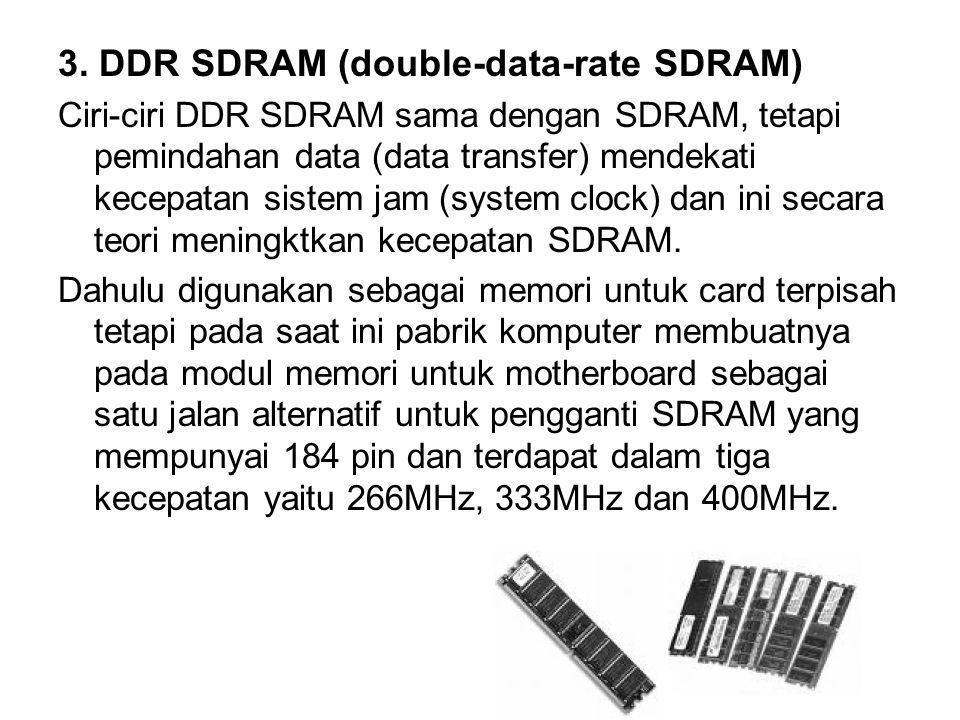 6 3. DDR SDRAM (double-data-rate SDRAM) Ciri-ciri DDR SDRAM sama dengan SDRAM, tetapi pemindahan data (data transfer) mendekati kecepatan sistem jam (