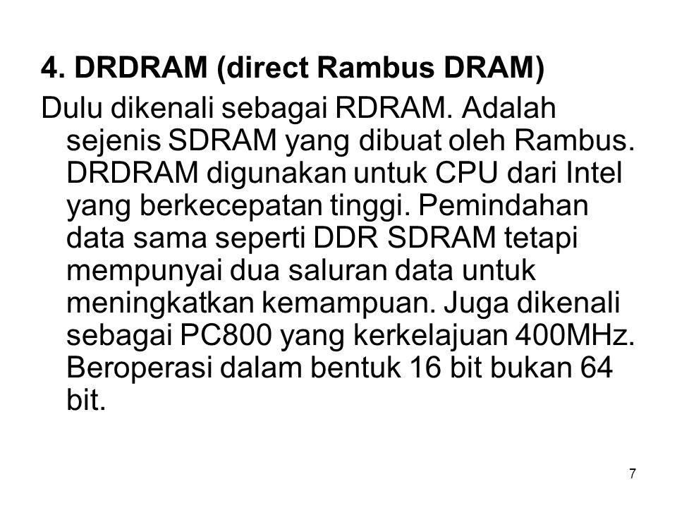7 4. DRDRAM (direct Rambus DRAM) Dulu dikenali sebagai RDRAM. Adalah sejenis SDRAM yang dibuat oleh Rambus. DRDRAM digunakan untuk CPU dari Intel yang