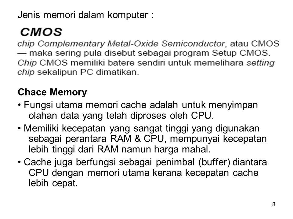 8 Jenis memori dalam komputer : Chace Memory Fungsi utama memori cache adalah untuk menyimpan olahan data yang telah diproses oleh CPU. Memiliki kecep