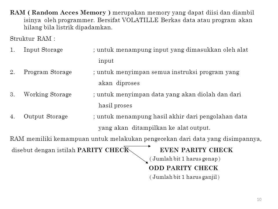 10 RAM ( Random Acces Memory ) merupakan memory yang dapat diisi dan diambil isinya oleh programmer. Bersifat VOLATILLE Berkas data atau program akan
