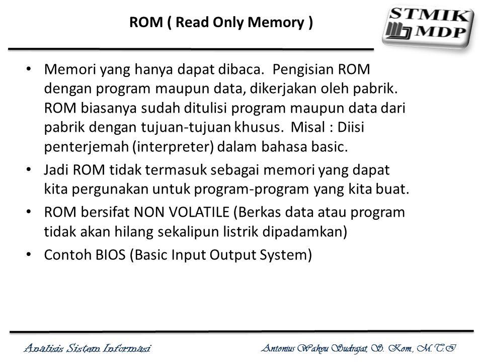Analisis Sistem Informasi Antonius Wahyu Sudrajat, S. Kom., M.T.I ROM ( Read Only Memory ) Memori yang hanya dapat dibaca. Pengisian ROM dengan progra