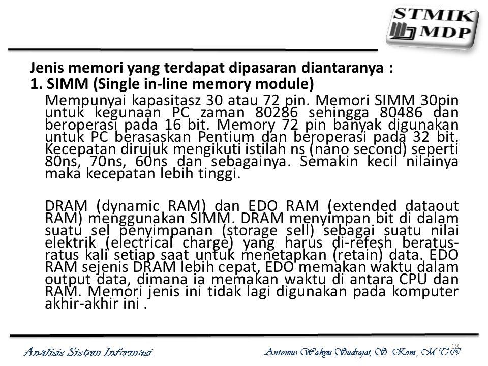 Analisis Sistem Informasi Antonius Wahyu Sudrajat, S. Kom., M.T.I 18 Jenis memori yang terdapat dipasaran diantaranya : 1. SIMM (Single in-line memory