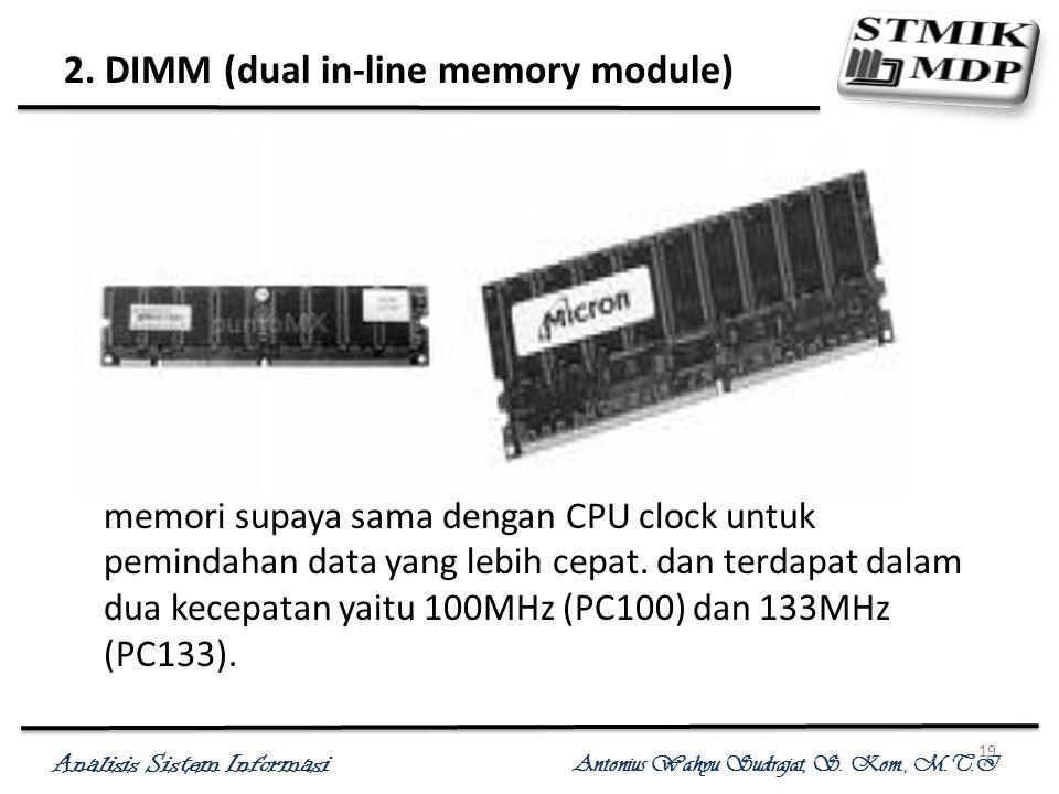 Analisis Sistem Informasi Antonius Wahyu Sudrajat, S. Kom., M.T.I 19 2. DIMM (dual in-line memory module) Berkapasitas 168 pin, kedua belah modul memo