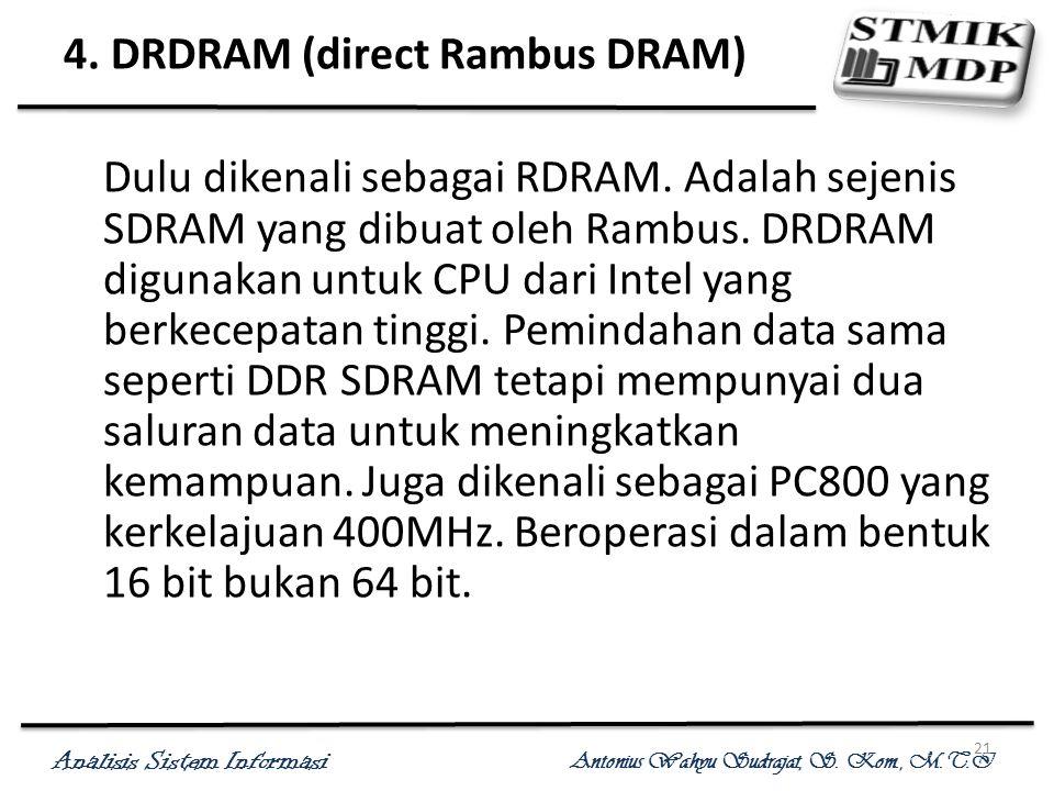 Analisis Sistem Informasi Antonius Wahyu Sudrajat, S. Kom., M.T.I 21 4. DRDRAM (direct Rambus DRAM) Dulu dikenali sebagai RDRAM. Adalah sejenis SDRAM