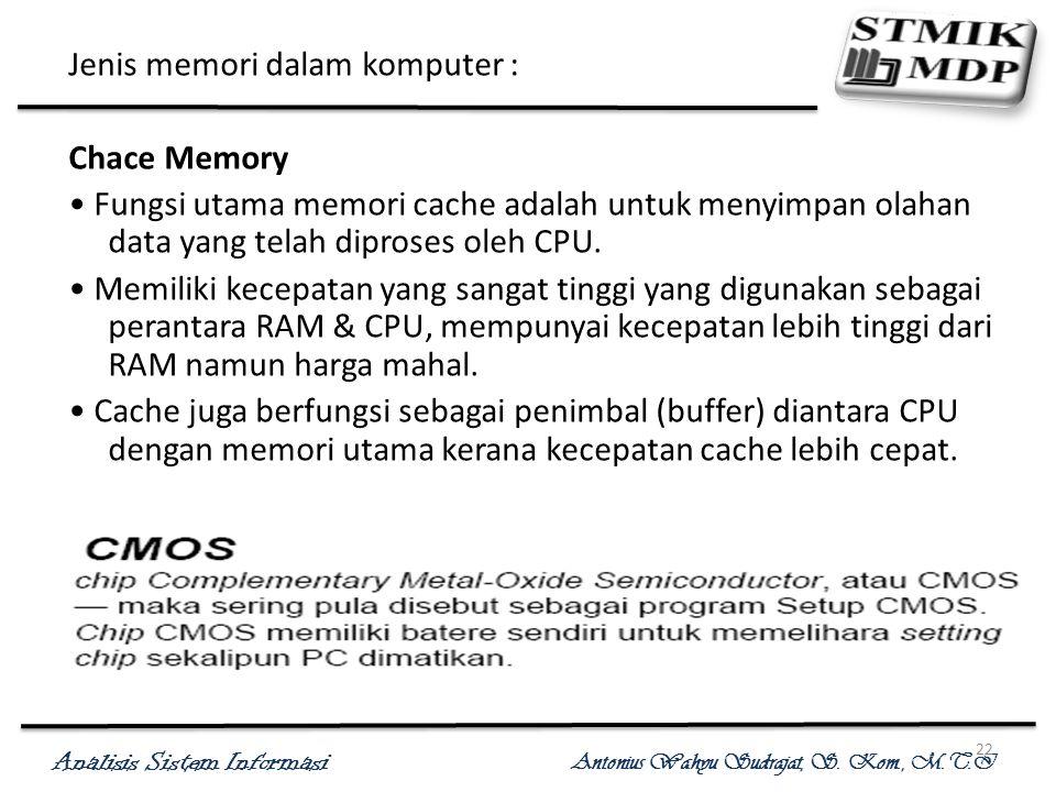 Analisis Sistem Informasi Antonius Wahyu Sudrajat, S. Kom., M.T.I 22 Jenis memori dalam komputer : Chace Memory Fungsi utama memori cache adalah untuk
