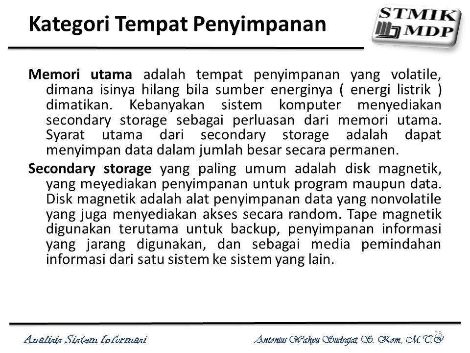 Analisis Sistem Informasi Antonius Wahyu Sudrajat, S. Kom., M.T.I 23 Kategori Tempat Penyimpanan Memori utama adalah tempat penyimpanan yang volatile,