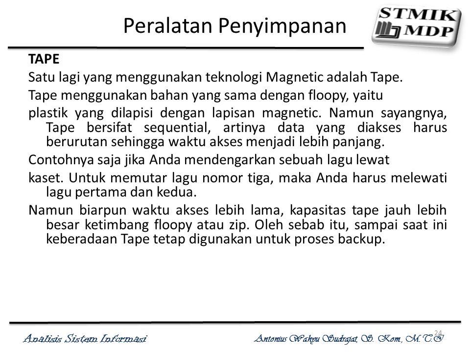 Analisis Sistem Informasi Antonius Wahyu Sudrajat, S. Kom., M.T.I 24 Peralatan Penyimpanan TAPE Satu lagi yang menggunakan teknologi Magnetic adalah T