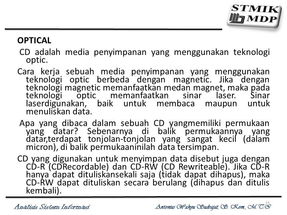Analisis Sistem Informasi Antonius Wahyu Sudrajat, S. Kom., M.T.I 25 OPTICAL CD adalah media penyimpanan yang menggunakan teknologi optic. Cara kerja