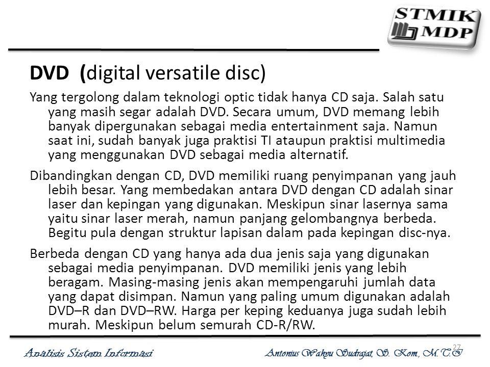 Analisis Sistem Informasi Antonius Wahyu Sudrajat, S. Kom., M.T.I 27 DVD (digital versatile disc) Yang tergolong dalam teknologi optic tidak hanya CD