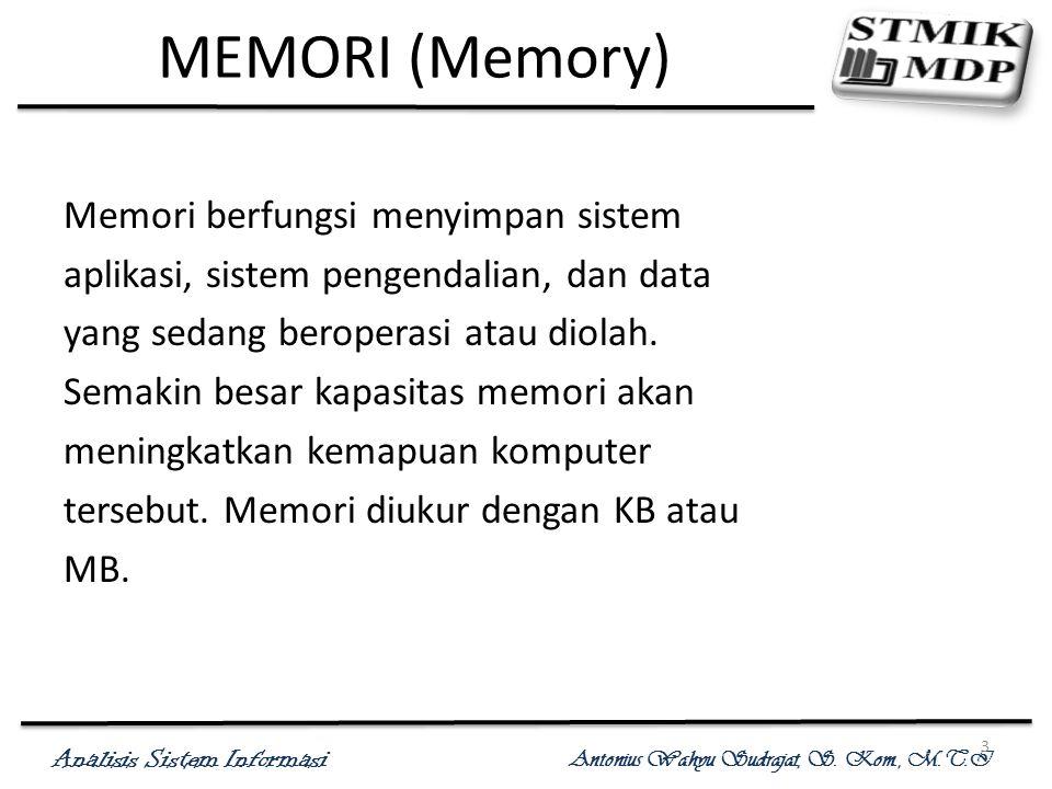 Analisis Sistem Informasi Antonius Wahyu Sudrajat, S. Kom., M.T.I 3 MEMORI (Memory) Memori berfungsi menyimpan sistem aplikasi, sistem pengendalian, d