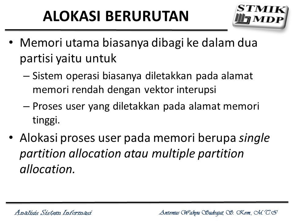 Analisis Sistem Informasi Antonius Wahyu Sudrajat, S. Kom., M.T.I ALOKASI BERURUTAN Memori utama biasanya dibagi ke dalam dua partisi yaitu untuk – Si