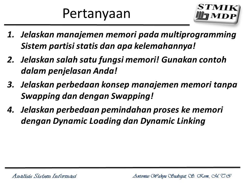 Analisis Sistem Informasi Antonius Wahyu Sudrajat, S. Kom., M.T.I Pertanyaan 1.Jelaskan manajemen memori pada multiprogramming Sistem partisi statis d