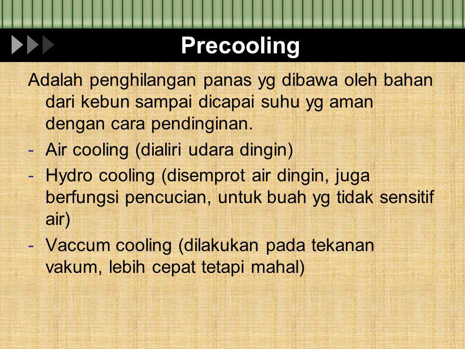 Precooling Adalah penghilangan panas yg dibawa oleh bahan dari kebun sampai dicapai suhu yg aman dengan cara pendinginan. -Air cooling (dialiri udara