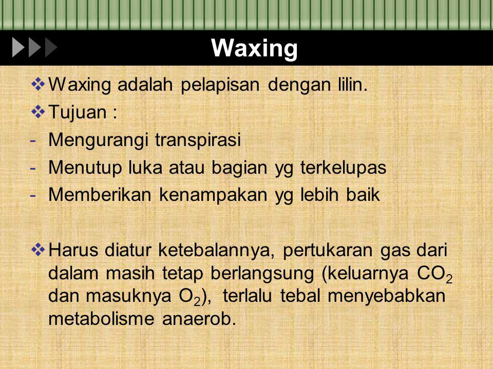 Waxing  Waxing adalah pelapisan dengan lilin.  Tujuan : -Mengurangi transpirasi -Menutup luka atau bagian yg terkelupas -Memberikan kenampakan yg le
