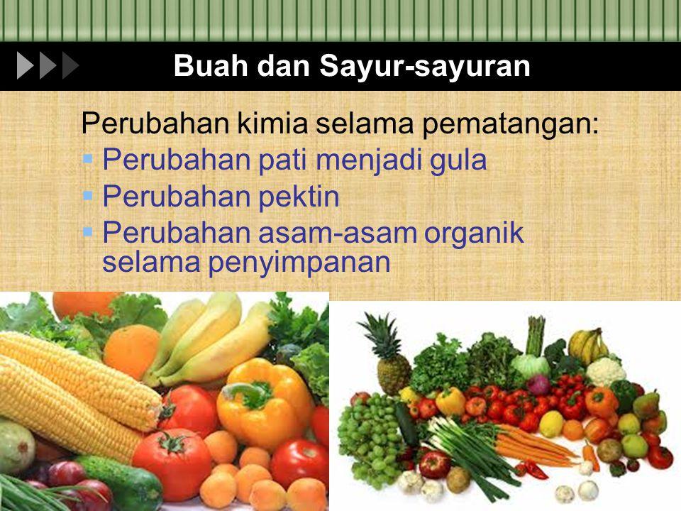 Buah dan Sayur-sayuran Perubahan kimia selama pematangan:  Perubahan pati menjadi gula  Perubahan pektin  Perubahan asam-asam organik selama penyim