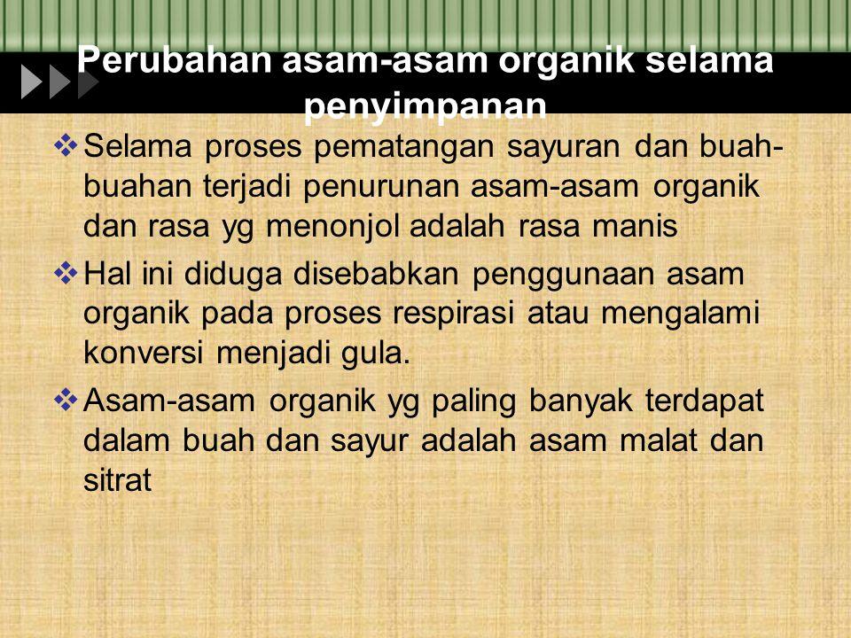 Perubahan asam-asam organik selama penyimpanan  Selama proses pematangan sayuran dan buah- buahan terjadi penurunan asam-asam organik dan rasa yg men