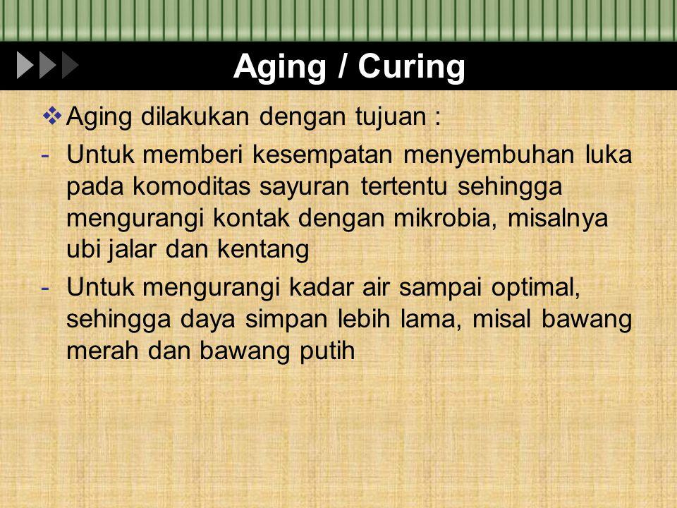 Aging / Curing  Aging dilakukan dengan tujuan : -Untuk memberi kesempatan menyembuhan luka pada komoditas sayuran tertentu sehingga mengurangi kontak
