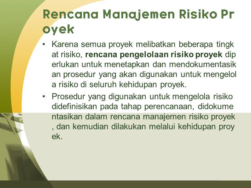 Rencana Manajemen Risiko Pr oyek Karena semua proyek melibatkan beberapa tingk at risiko, rencana pengelolaan risiko proyek dip erlukan untuk menetapkan dan mendokumentasik an prosedur yang akan digunakan untuk mengelol a risiko di seluruh kehidupan proyek.