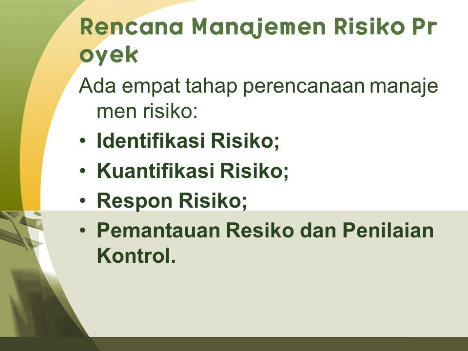 Rencana Manajemen Risiko Pr oyek Ada empat tahap perencanaan manaje men risiko: Identifikasi Risiko; Kuantifikasi Risiko; Respon Risiko; Pemantauan Resiko dan Penilaian Kontrol.